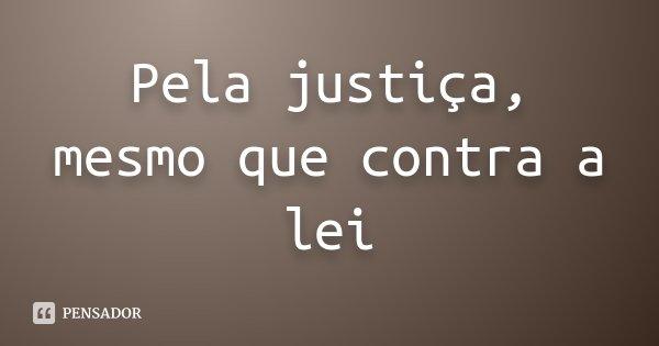 Pela justiça, mesmo que contra a lei... Frase de Desconhecido.