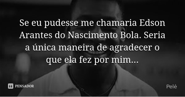 Se eu pudesse me chamaria Edson Arantes do Nascimento Bola. Seria a única maneira de agradecer o que ela fez por mim...... Frase de Pelé.