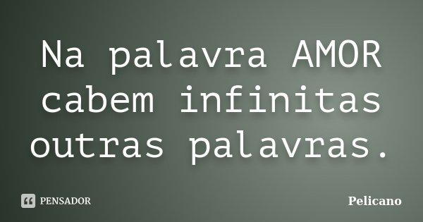 Na palavra AMOR cabem infinitas outras palavras.... Frase de Pelicano.