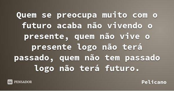 Quem se preocupa muito com o futuro acaba não vivendo o presente, quem não vive o presente logo não terá passado, quem não tem passado logo não terá futuro.... Frase de Pelicano.