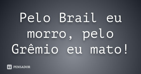 Pelo Brail eu morro, pelo Grêmio eu mato!... Frase de Desconhecido.