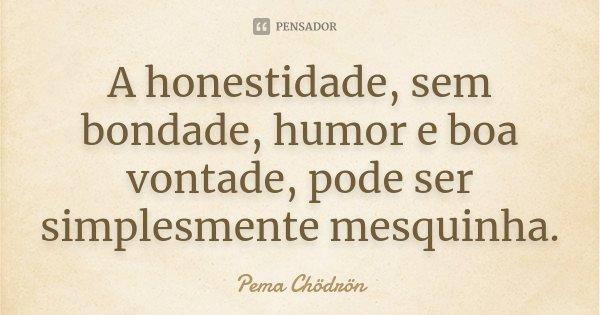 A honestidade, sem bondade, humor e boa vontade, pode ser simplesmente mesquinha.... Frase de Pema Chödrön.
