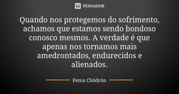 Quando nos protegemos do sofrimento, achamos que estamos sendo bondoso conosco mesmos. A verdade é que apenas nos tornamos mais amedrontados, endurecidos e alie... Frase de Pema Chödrön.