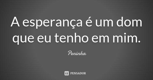 A esperança é um dom que eu tenho em mim.... Frase de Peninha.