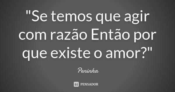 """""""Se temos que agir com razão Então por que existe o amor?""""... Frase de Peninha."""