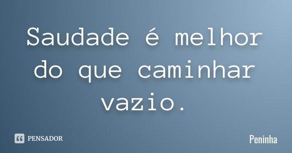Saudade é melhor do que caminhar vazio.... Frase de Peninha.