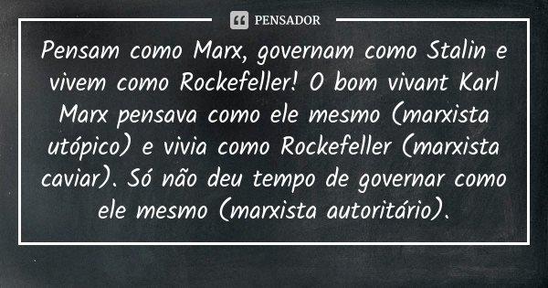 Pensam como Marx, governam como Stalin e vivem como Rockefeller! O bom vivant Karl Marx pensava como ele mesmo (marxista utópico) e vivia como Rockefeller (marx