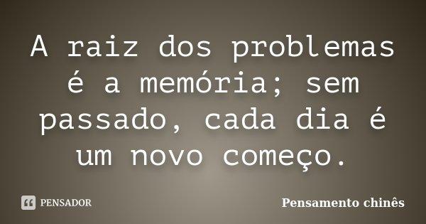 A raiz dos problemas é a memória; sem passado, cada dia é um novo começo.... Frase de Pensamento Chinês.