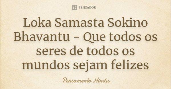Loka Samasta Sokino Bhavantu - Que todos os seres de todos os mundos sejam felizes... Frase de Pensamento Hindu.