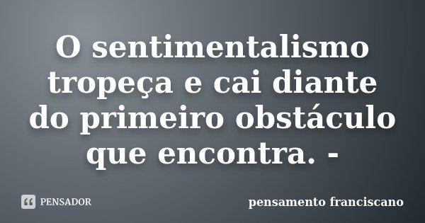 O sentimentalismo tropeça e cai diante do primeiro obstáculo que encontra. -... Frase de pensamento franciscano.