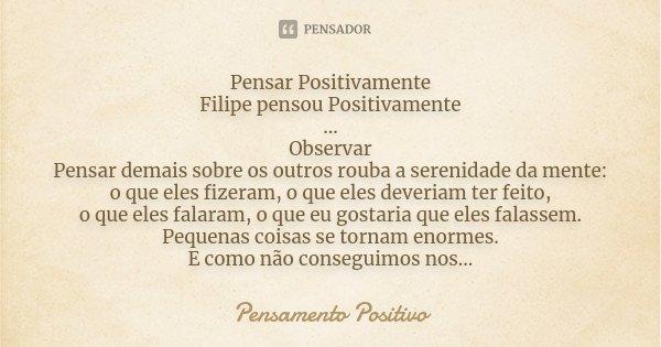 Pensar Positivamente Filipe pensou Positivamente ... Observar Pensar demais sobre os outros rouba a serenidade da mente: o que eles fizeram, o que eles deveriam... Frase de Pensamento Positivo.