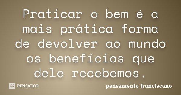Praticar o bem é a mais prática forma de devolver ao mundo os benefícios que dele recebemos.... Frase de pensamento franciscano.