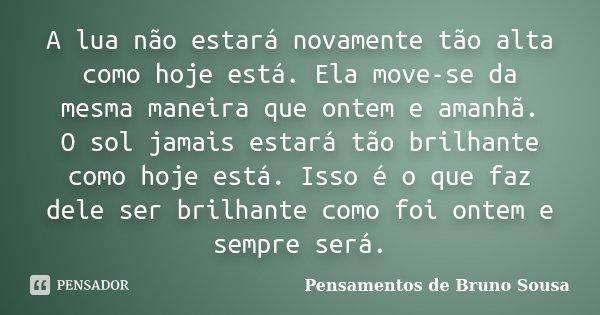 A lua não estará novamente tão alta como hoje está. Ela move-se da mesma maneira que ontem e amanhã. / O sol jamais estará tão brilhante como hoje está. Isso é ... Frase de Pensamentos de Bruno Sousa.