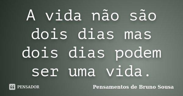 A Vida Não São Dois Dias Mas Dois Dias Pensamentos De Bruno Sousa