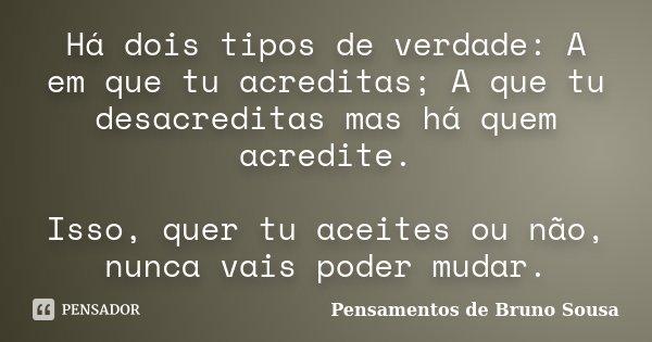 Há dois tipos de verdade: A em que tu acreditas; A que tu desacreditas mas há quem acredite. Isso, quer tu aceites ou não, nunca vais poder mudar.... Frase de Pensamentos de Bruno Sousa.