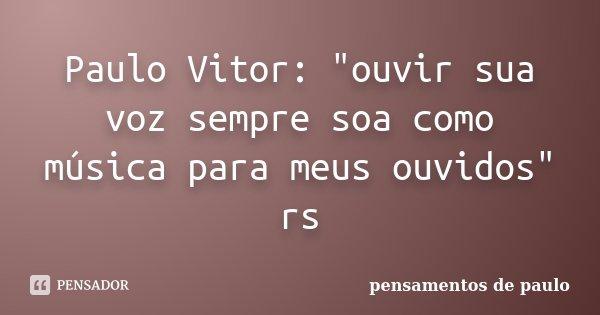 "Paulo Vitor: ""ouvir sua voz sempre soa como música para meus ouvidos"" rs... Frase de pensamentos de paulo."