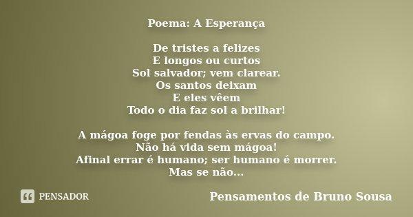Poema: A Esperança De tristes a felizes E longos ou curtos Sol salvador; vem clarear. Os santos deixam E eles vêem Todo o dia faz sol a brilhar! A mágoa foge po... Frase de Pensamentos de Bruno Sousa.