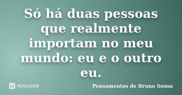 Só há duas pessoas que realmente importam no meu mundo: eu e o outro eu.... Frase de Pensamentos de Bruno Sousa.