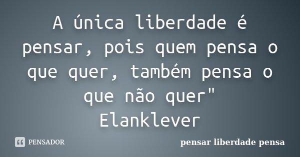 """A única liberdade é pensar, pois quem pensa o que quer, também pensa o que não quer"""" Elanklever... Frase de pensar liberdade pensa."""