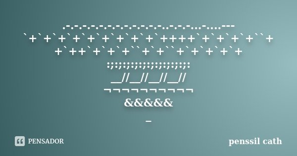 .-.-.-.-.-.-.-.-.-.-.-.-..-.-.-...-....--- `+`+`+`+`+`+`+`+`+`++++`+`+`+`+``+ +`++`+`+`+``+`+``+`+`+`+`+ :;:;:;:;:;:;:;:;:;:;: __//__//__//__// ¬¬¬¬¬¬¬¬¬¬ &... Frase de penssil cath.