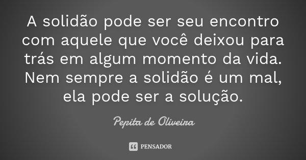 A solidão pode ser seu encontro com aquele que você deixou para trás em algum momento da vida. Nem sempre a solidão é um mal, ela pode ser a solução.... Frase de Pepita de Oliveira.