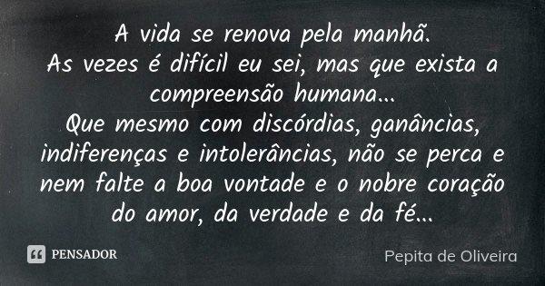 A vida se renova pela manhã. As vezes é difícil eu sei, mas que exista a compreensão humana... Que mesmo com discórdias, ganâncias, indiferenças e intolerâncias... Frase de Pepita de Oliveira.