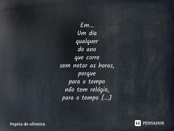 Em... Um dia qualquer do ano que corre sem notar as horas, porque para o tempo não tem relógio, para o tempo apenas o tempo basta.... Frase de Pepita de Oliveira.
