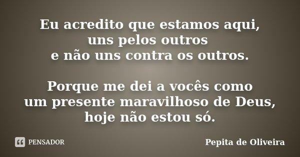 Eu acredito que estamos aqui, uns pelos outros e não uns contra os outros. Porque me dei a vocês como um presente maravilhoso de Deus, hoje não estou só.... Frase de Pepita de Oliveira.