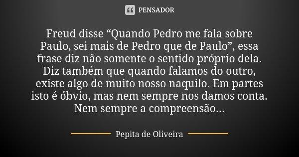 """Freud disse """"Quando Pedro me fala sobre Paulo, sei mais de Pedro que de Paulo"""", essa frase diz não somente o sentido próprio dela. Diz também que quando falamos... Frase de Pepita de Oliveira."""