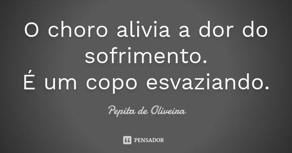 O choro alivia a dor do sofrimento. É um copo esvaziando.... Frase de Pepita de Oliveira.