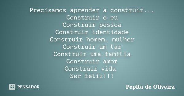 Precisamos aprender a construir... Construir o eu Construir pessoa Construir identidade Construir homem, mulher Construir um lar Construir uma família Construir... Frase de Pepita de Oliveira.