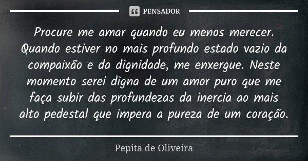 Procure me amar quando eu menos merecer. Quando estiver no mais profundo estado vazio da compaixão e da dignidade, me enxergue. Neste momento serei digna de um ... Frase de Pepita de Oliveira.