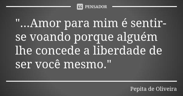 """""""...Amor para mim é sentir-se voando porque alguém lhe concede a liberdade de ser você mesmo.""""... Frase de Pepita de Oliveira."""