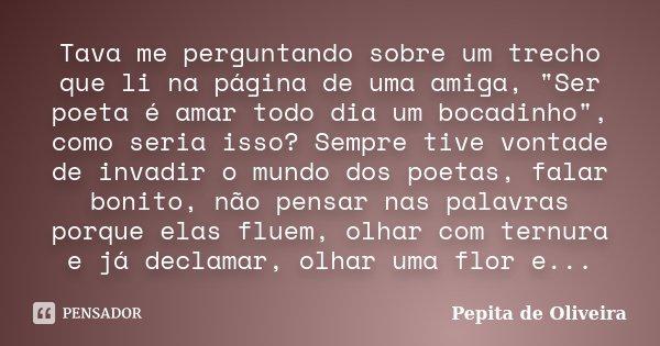 """Tava me perguntando sobre um trecho que li na página de uma amiga, """"Ser poeta é amar todo dia um bocadinho"""", como seria isso? Sempre tive vontade de i... Frase de Pepita de Oliveira."""