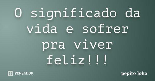 O significado da vida e sofrer pra viver feliz!!!... Frase de pepito loko.