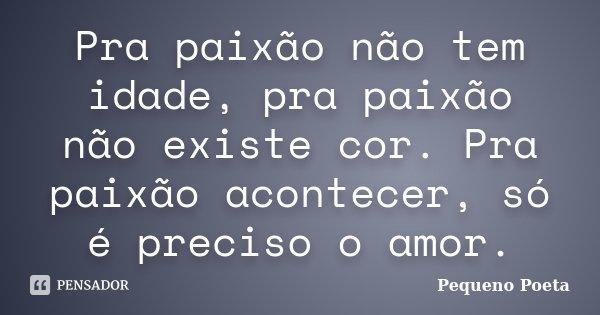 Pra paixão não tem idade, pra paixão não existe cor. Pra paixão acontecer, só é preciso o amor.... Frase de Pequeno Poeta.