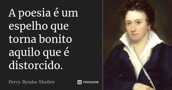 A poesia é um espelho que torna bonito aquilo que é distorcido.... Frase de Percy Bysshe Shelley.