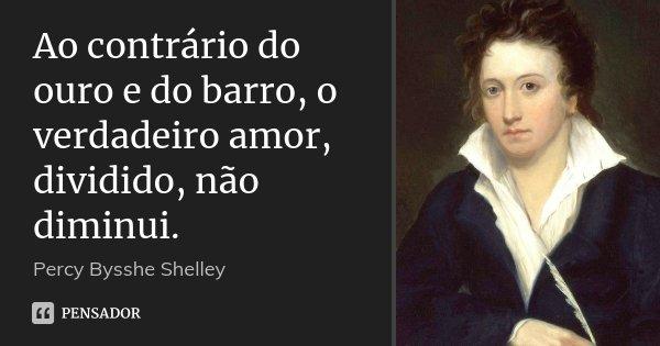 Ao contrário do ouro e do barro, o verdadeiro amor, dividido, não diminui.... Frase de Percy Bysshe Shelley.