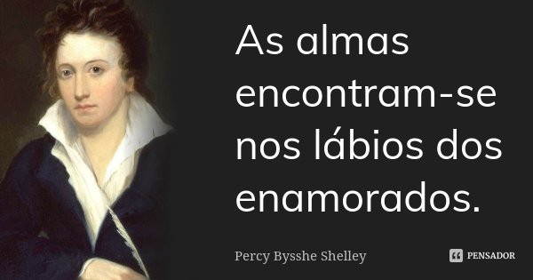 As almas encontram-se nos lábios dos enamorados.... Frase de Percy Bysshe Shelley.