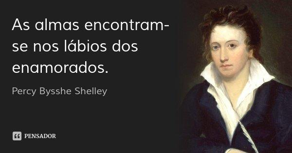 As almas encontram-se nos lábios dos enamorados.... Frase de Percy Bysshe Shelley.