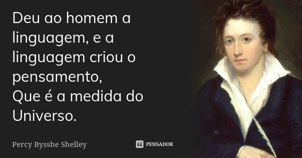Deu ao homem a linguagem, e a linguagem criou o pensamento, / Que é a medida do Universo.... Frase de Percy Bysshe Shelley.