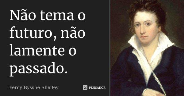 Não tema o futuro, não lamente o passado.... Frase de Percy Bysshe Shelley.