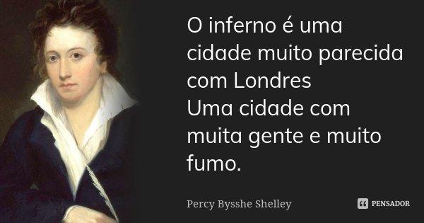 O inferno é uma cidade muito parecida com Londres / Uma cidade com muita gente e muito fumo.... Frase de Percy Bysshe Shelley.
