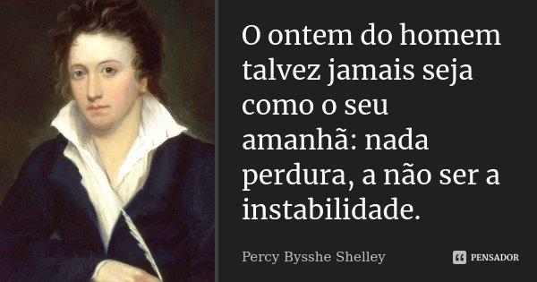 O ontem do homem talvez jamais seja como o seu amanhã: nada perdura, a não ser a instabilidade.... Frase de Percy Bysshe Shelley.