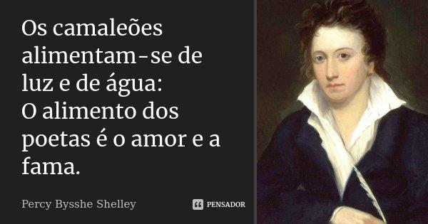 Os camaleões alimentam-se de luz e de água: / O alimento dos poetas é o amor e a fama.... Frase de Percy Bysshe Shelley.