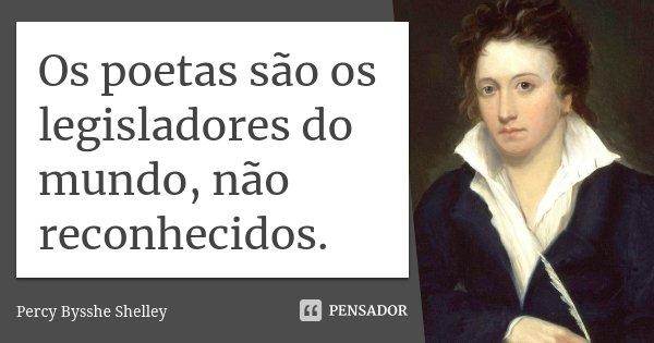 Os poetas são os legisladores do mundo, não reconhecidos.... Frase de Percy Bysshe Shelley.