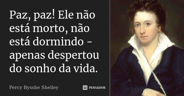 Paz, paz! Ele não está morto, não está dormindo - apenas despertou do sonho da vida.... Frase de Percy Bysshe Shelley.