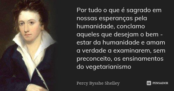 Por tudo o que é sagrado em nossas esperanças pela humanidade, conclamo aqueles que desejam o bem - estar da humanidade e amam a verdade a examinarem, sem preco... Frase de Percy Bysshe Shelley.