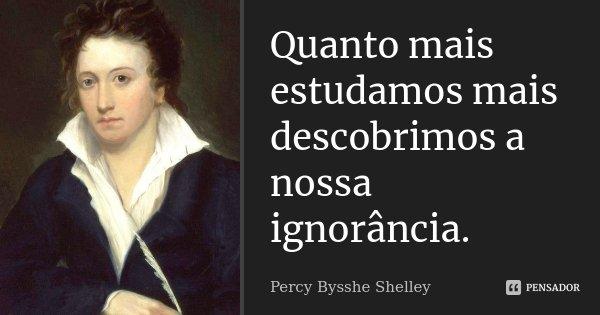 Quanto mais estudamos mais descobrimos a nossa ignorância.... Frase de Percy Bysshe Shelley.