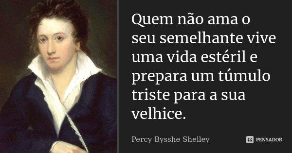 Quem não ama o seu semelhante vive uma vida estéril e prepara um túmulo triste para a sua velhice.... Frase de Percy Bysshe Shelley.